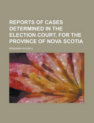 Reports of Cases Determined in the Election Court, for the Province of Nova Scotia