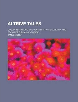 Altrive Tales; Collected Among the Peasantry of Scotland, and from Foreign Adventurers