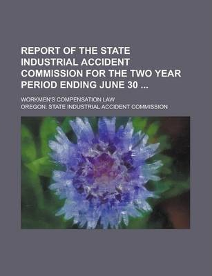 Report of the State Industrial Accident Commission for the Two Year Period Ending June 30; Workmen's Compensation Law