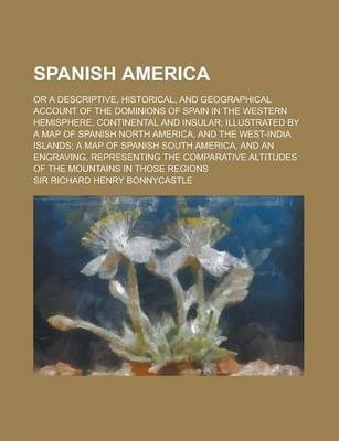 Spanish America; Or a Descriptive, Historical, and Geographical Account of the Dominions of Spain in the Western Hemisphere, Continental and Insular;