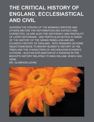 The Critical History of England, Ecclesiastical and Civil; Wherein the Errors of the Monkish Writers and Others Before the Reformation Are Expos'd and Corrected, as Are Also the Deficiency and Partiality of Later Historians
