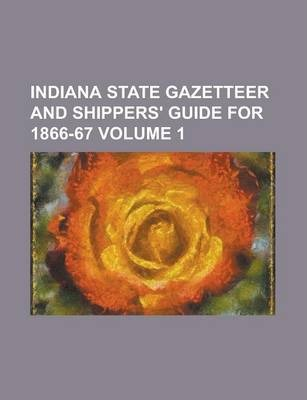 Indiana State Gazetteer and Shippers' Guide for 1866-67 Volume 1