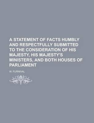 A Statement of Facts Humbly and Respectfully Submitted to the Consideration of His Majesty, His Majesty's Ministers, and Both Houses of Parliament