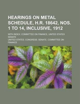 Hearings on Metal Schedule, H.R. 18642, Nos. 1 to 14, Inclusive, 1912; With Index. Committee on Finance, United States Senate