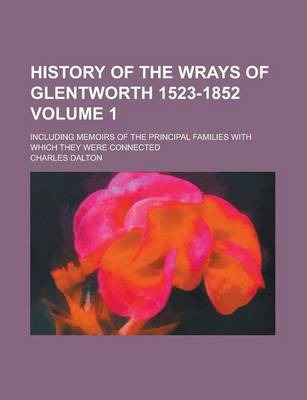 History of the Wrays of Glentworth 1523-1852; Including Memoirs of the Principal Families with Which They Were Connected Volume 1