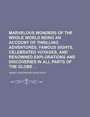 Marvelous Wonders of the Whole World Being an Account of Thrilling Adventures, Famous Sights, Celebrated Voyages, and Renowned Explorations and Discoveries in All Parts of the Globe