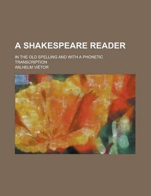 A Shakespeare Reader; In the Old Spelling and with a Phonetic Transcription