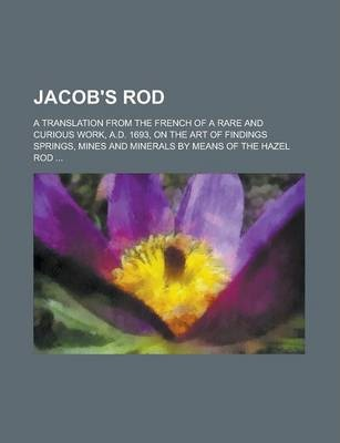 Jacob's Rod; A Translation from the French of a Rare and Curious Work, A.D. 1693, on the Art of Findings Springs, Mines and Minerals by Means of the Hazel Rod ...