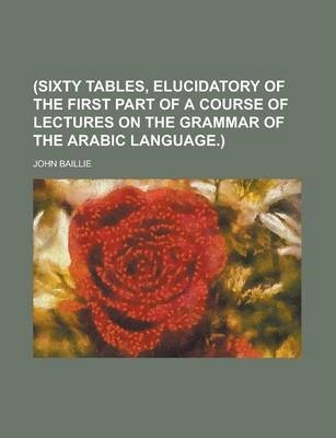 (Sixty Tables, Elucidatory of the First Part of a Course of Lectures on the Grammar of the Arabic Language.)
