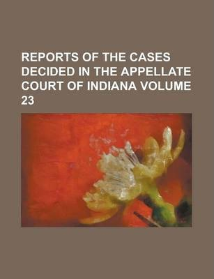 Reports of the Cases Decided in the Appellate Court of Indiana Volume 23