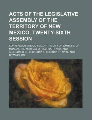 Acts of the Legislative Assembly of the Territory of New Mexico, Twenty-Sixth Session; Convened at the Capital, at the City of Santa Fe, on Monday, the 18th Day of February, 1884, and Adjourned on Thursday, the 3D Day of April, 1884