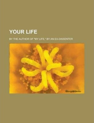 "Your Life; By the Author of ""My Life,"" by an Ex-Dissenter"
