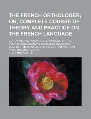 The French Orthologer; Containing Pronunciation, Etymology, Syntax, French Conversations, Exercises, Questions, Composition, Reading Lessons, and Four General Recapitulation Tables