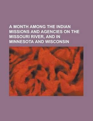 A Month Among the Indian Missions and Agencies on the Missouri River, and in Minnesota and Wisconsin