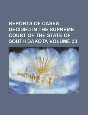 Reports of Cases Decided in the Supreme Court of the State of South Dakota Volume 33