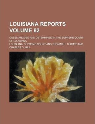 Louisiana Reports; Cases Argued and Determined in the Supreme Court of Louisiana Volume 82