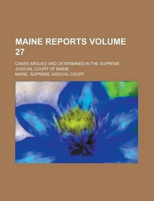 Maine Reports; Cases Argued and Determined in the Supreme Judicial Court of Maine Volume 27