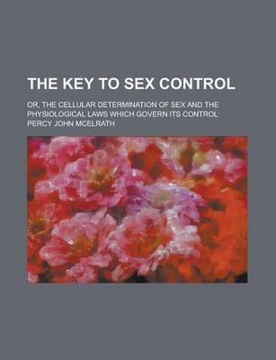 The Key to Sex Control; Or, the Cellular Determination of Sex and the Physiological Laws Which Govern Its Control