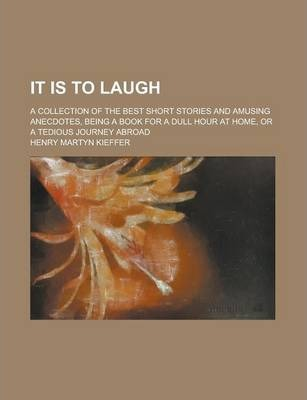 It Is to Laugh; A Collection of the Best Short Stories and Amusing Anecdotes, Being a Book for a Dull Hour at Home, or a Tedious Journey Abroad