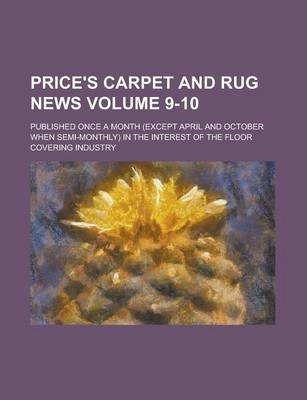 Price's Carpet and Rug News; Published Once a Month (Except April and October When Semi-Monthly) in the Interest of the Floor Covering Industry Volume 9-10
