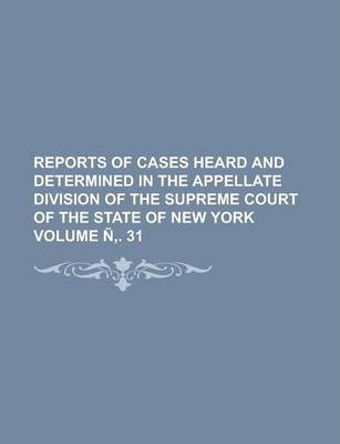 Reports of Cases Heard and Determined in the Appellate Division of the Supreme Court of the State of New York Volume N . 31