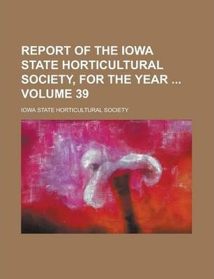 Report of the Iowa State Horticultural Society, for the Year Volume 39