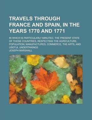 Travels Through France and Spain, in the Years 1770 and 1771; In Which Is Particularly Minuted, the Present State of Those Countries, Respecting the Agriculture, Population, Manufactures, Commerce, the Arts, and Useful Undertakings