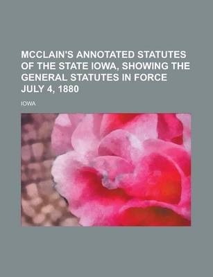 McClain's Annotated Statutes of the State Iowa, Showing the General Statutes in Force July 4, 1880
