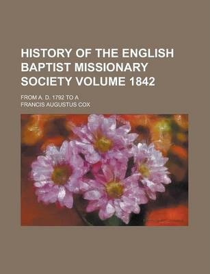 History of the English Baptist Missionary Society; From A. D. 1792 to a Volume 1842