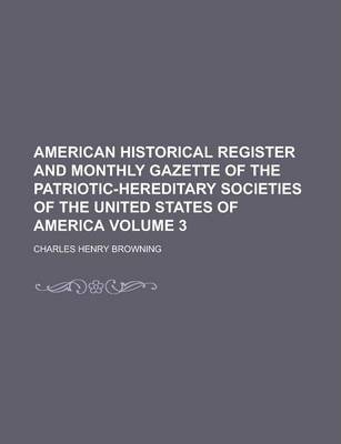 American Historical Register and Monthly Gazette of the Patriotic-Hereditary Societies of the United States of America Volume 3