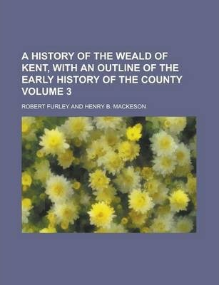 A History of the Weald of Kent, with an Outline of the Early History of the County Volume 3