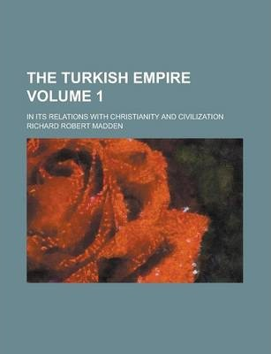 The Turkish Empire; In Its Relations with Christianity and Civilization Volume 1