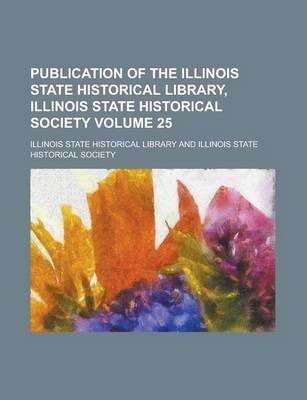 Publication of the Illinois State Historical Library, Illinois State Historical Society Volume 25