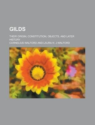 Gilds; Their Origin, Constitution, Objects, and Later History