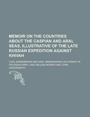 Memoir on the Countries about the Caspian and Aral Seas, Illustrative of the Late Russian Expedition Against Khivah