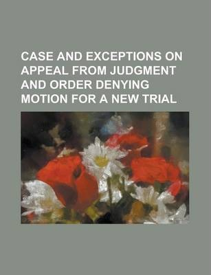 Case and Exceptions on Appeal from Judgment and Order Denying Motion for a New Trial