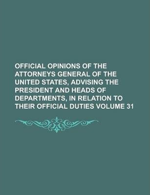 Official Opinions of the Attorneys General of the United States, Advising the President and Heads of Departments, in Relation to Their Official Duties Volume 31