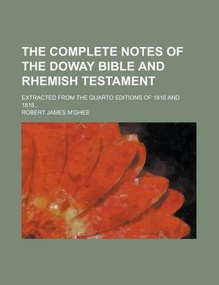 The Complete Notes of the Doway Bible and Rhemish Testament; Extracted from the Quarto Editions of 1816 and 1818...