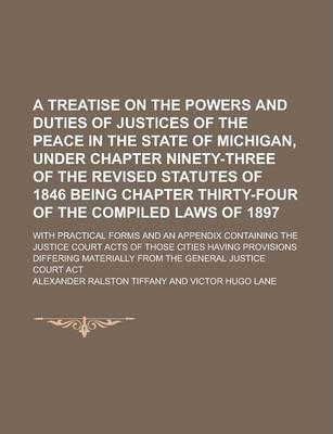 A Treatise on the Powers and Duties of Justices of the Peace in the State of Michigan, Under Chapter Ninety-Three of the Revised Statutes of 1846 Being Chapter Thirty-Four of the Compiled Laws of 1897; With Practical Forms and an Appendix