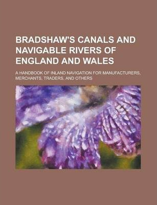 Bradshaw's Canals and Navigable Rivers of England and Wales; A Handbook of Inland Navigation for Manufacturers, Merchants, Traders, and Others