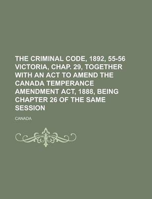The Criminal Code, 1892, 55-56 Victoria, Chap. 29, Together with an ACT to Amend the Canada Temperance Amendment ACT, 1888, Being Chapter 26 of the Same Session