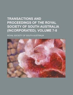 Transactions and Proceedings of the Royal Society of South Australia (Incorporated) Volume 7-8