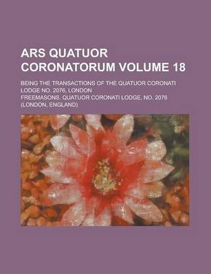 Ars Quatuor Coronatorum; Being the Transactions of the Quatuor Coronati Lodge No. 2076, London Volume 18