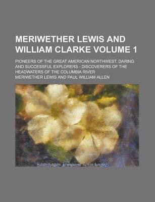 Meriwether Lewis and William Clarke; Pioneers of the Great American Northwest. Daring and Successful Explorers - Discoverers of the Headwaters of the Columbia River Volume 1
