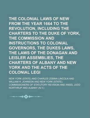 The Colonial Laws of New York from the Year 1664 to the Revolution, Including the Charters to the Duke of York, the Commission and Instructions to Colonial Governors, the Dukes Laws, the Laws of the Donagan and Leisler Assemblies, the