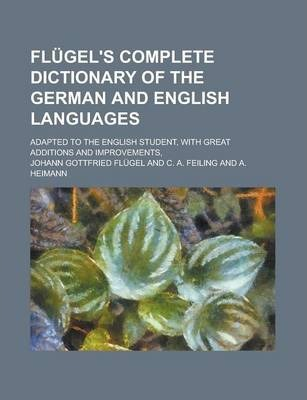 Flugel's Complete Dictionary of the German and English Languages; Adapted to the English Student, with Great Additions and Improvements,