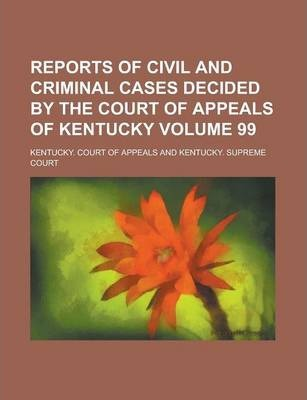 Reports of Civil and Criminal Cases Decided by the Court of Appeals of Kentucky Volume 99