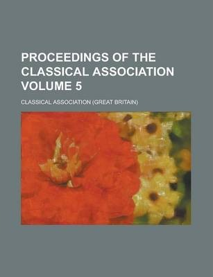 Proceedings of the Classical Association Volume 5