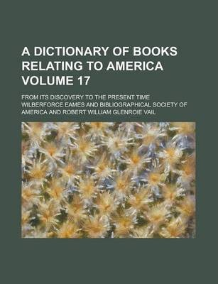 A Dictionary of Books Relating to America; From Its Discovery to the Present Time Volume 17