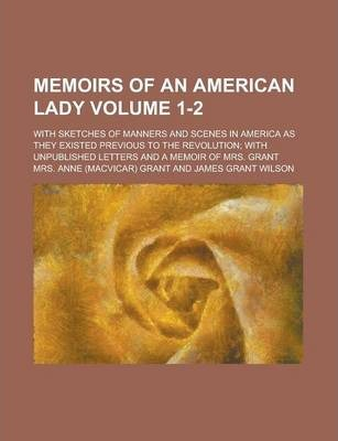 Memoirs of an American Lady; With Sketches of Manners and Scenes in America as They Existed Previous to the Revolution; With Unpublished Letters and a Memoir of Mrs. Grant Volume 1-2